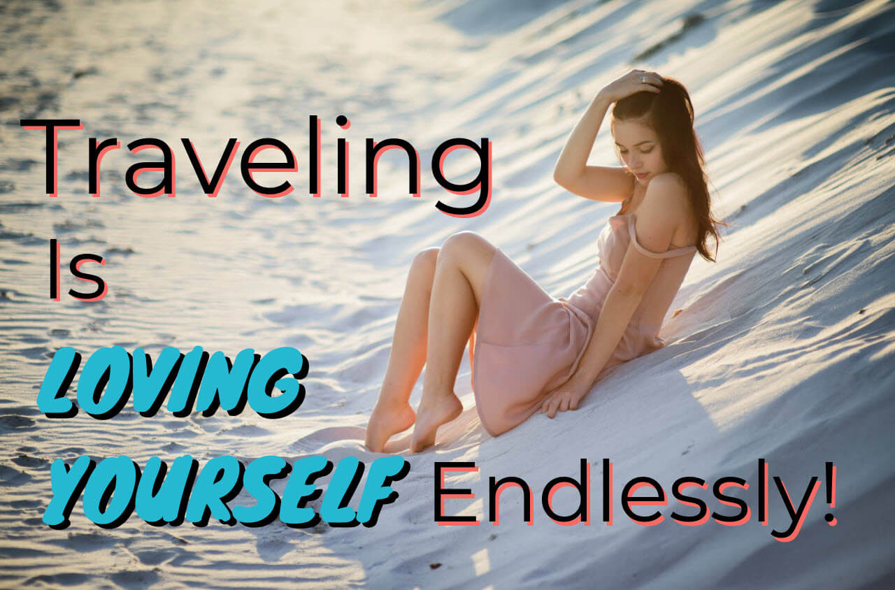 Traveling is loving yourself endlessly